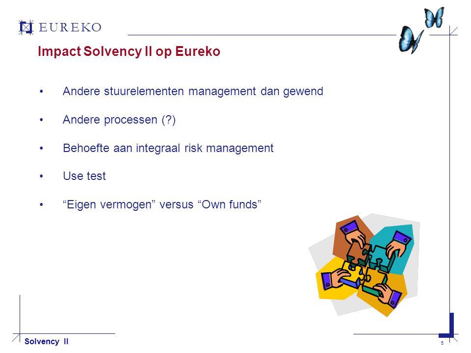 EUREKO 5 Solvency II Impact Solvency II op Eureko Andere stuurelementen management dan gewend Andere processen ( ) Behoefte aan integraal risk management Use test Eigen vermogen versus Own funds
