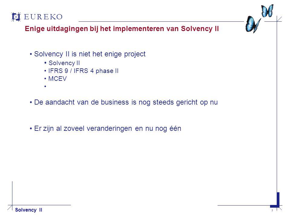 EUREKO 7 Solvency II Enige uitdagingen bij het implementeren van Solvency II Solvency II is niet het enige project Solvency II IFRS 9 / IFRS 4 phase II MCEV De aandacht van de business is nog steeds gericht op nu Er zijn al zoveel veranderingen en nu nog één
