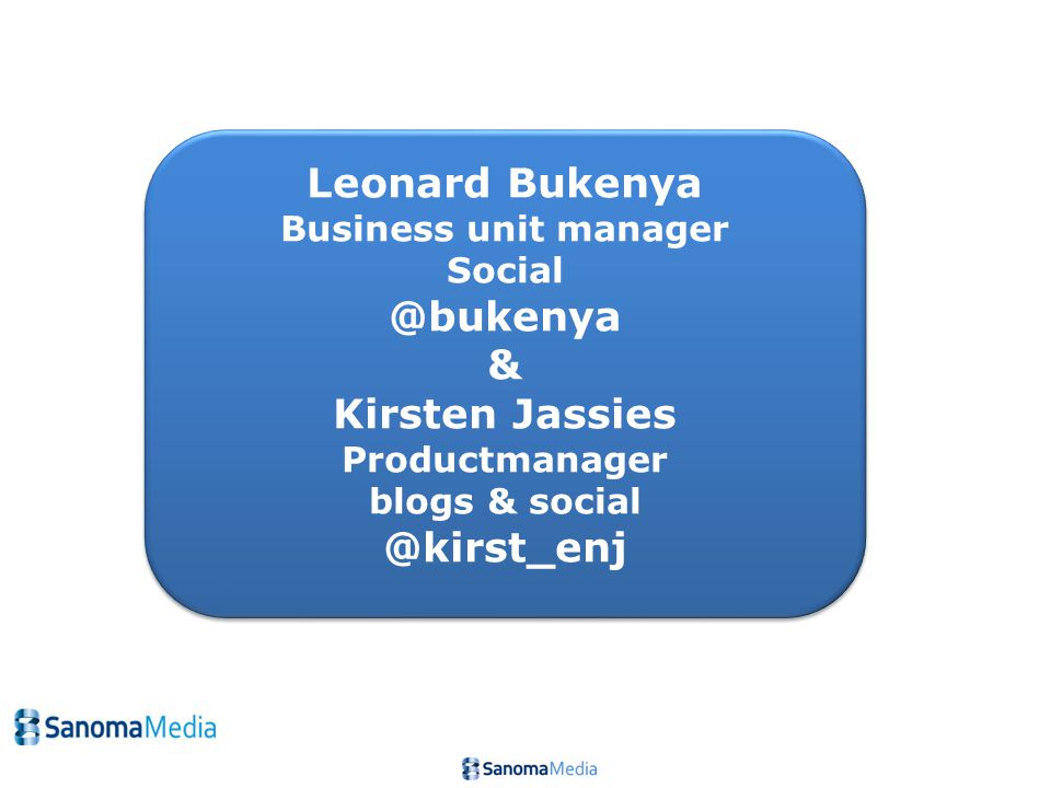 Leonard Bukenya Business unit manager Social @bukenya & Kirsten Jassies Productmanager blogs & social @kirst_enj Leonard Bukenya Business unit manager Social @bukenya & Kirsten Jassies Productmanager blogs & social @kirst_enj