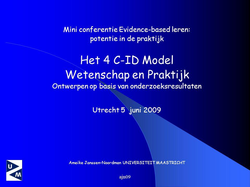 ajn09 Mini conferentie Evidence-based leren: potentie in de praktijk Het 4 C-ID Model Wetenschap en Praktijk Ontwerpen op basis van onderzoeksresultaten Utrecht 5 juni 2009 Ameike Janssen-Noordman UNIVERSITEIT MAASTRICHT
