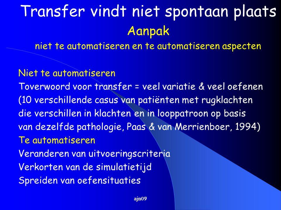 ajn07 Transfer vindt niet spontaan plaats Aanpak niet te automatiseren en te automatiseren aspecten Niet te automatiseren Toverwoord voor transfer = veel variatie & veel oefenen (10 verschillende casus van patiënten met rugklachten die verschillen in klachten en in looppatroon op basis van dezelfde pathologie, Paas & van Merrienboer, 1994) Te automatiseren Veranderen van uitvoeringscriteria Verkorten van de simulatietijd Spreiden van oefensituaties ajn09