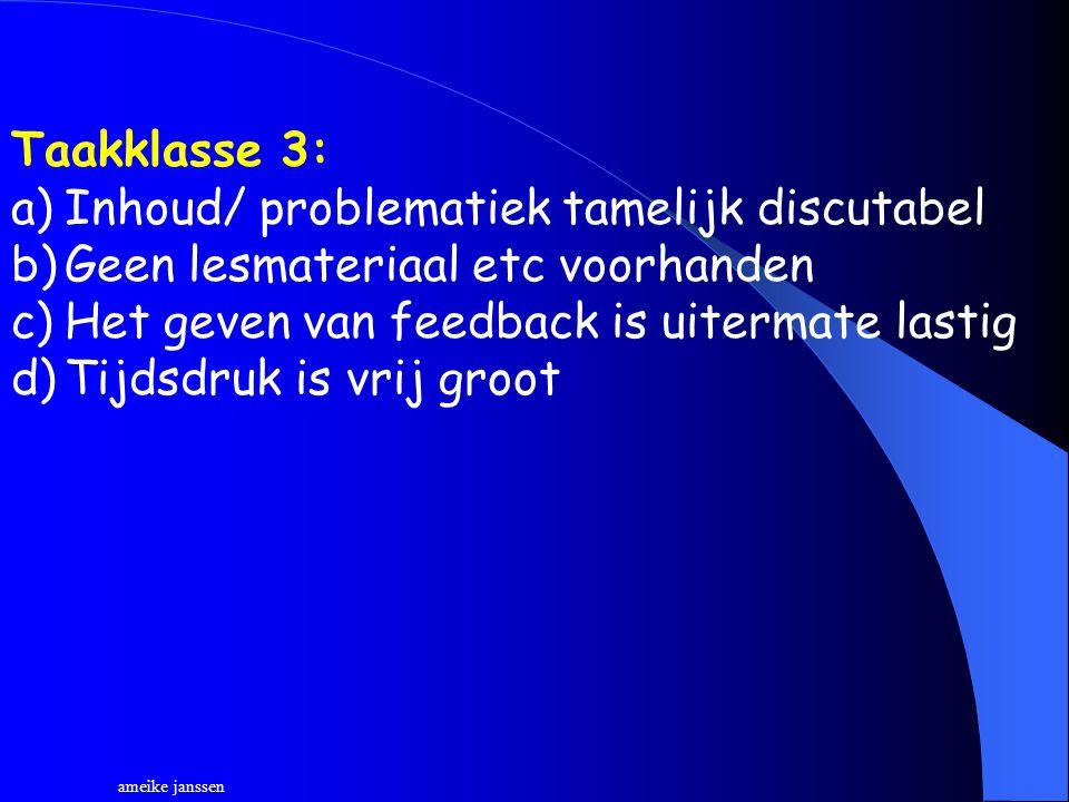 Taakklasse 3: a)Inhoud/ problematiek tamelijk discutabel b)Geen lesmateriaal etc voorhanden c)Het geven van feedback is uitermate lastig d)Tijdsdruk is vrij groot ameike janssen