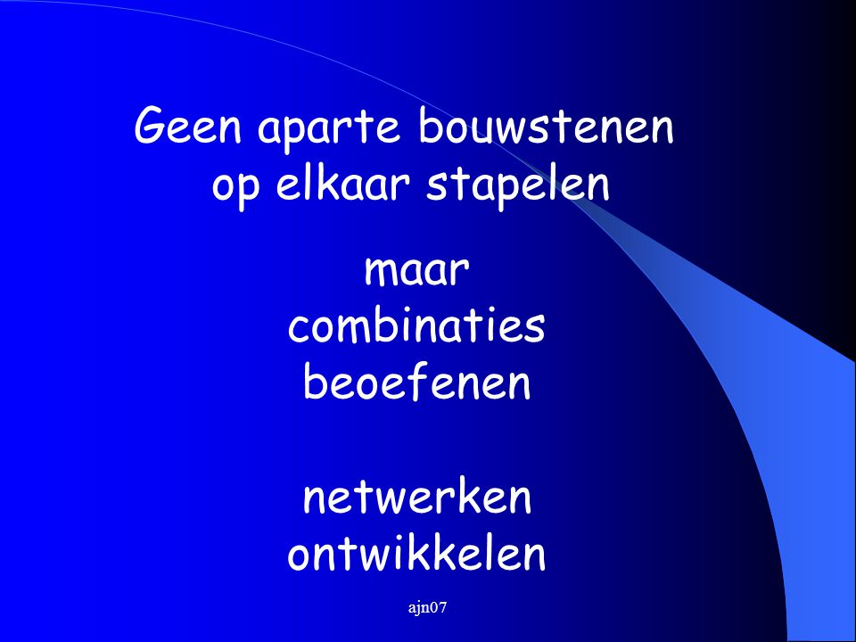 ajn07 Geen aparte bouwstenen op elkaar stapelen maar combinaties beoefenen netwerken ontwikkelen