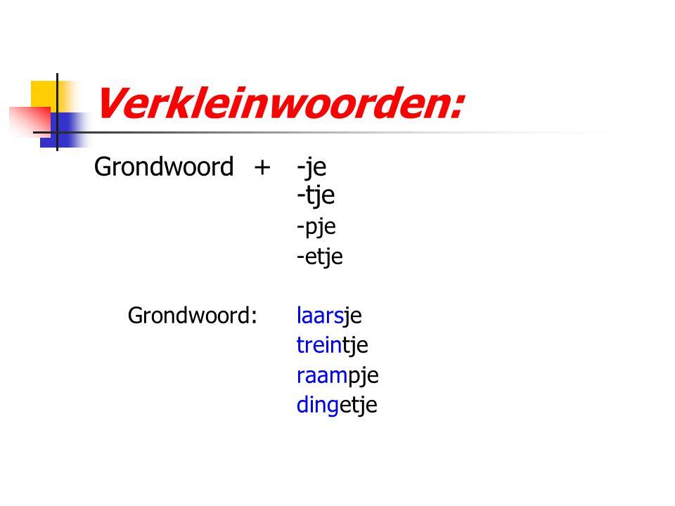 Verkleinwoorden: Grondwoord + -je -tje -pje -etje Grondwoord: laarsje treintje raampje dingetje