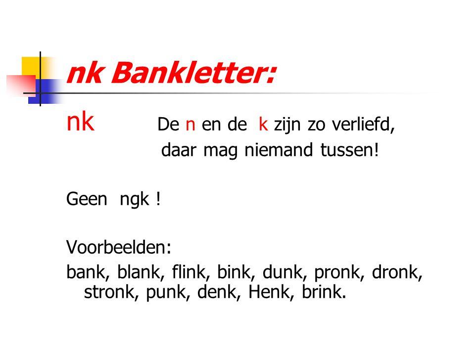 nk Bankletter: nk De n en de k zijn zo verliefd, daar mag niemand tussen! Geen ngk ! Voorbeelden: bank, blank, flink, bink, dunk, pronk, dronk, stronk