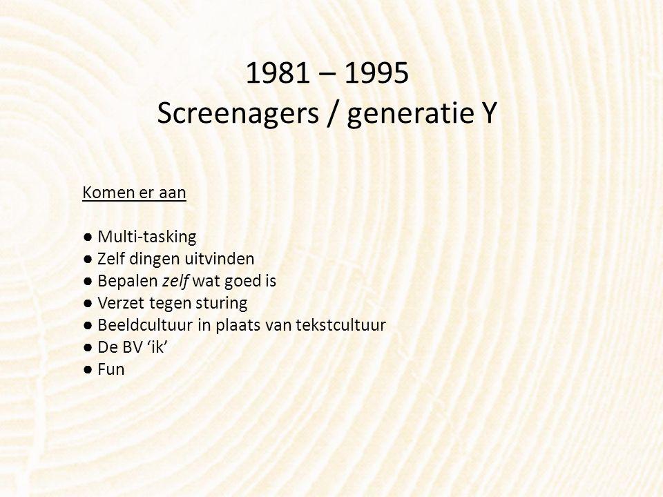 1981 – 1995 Screenagers / generatie Y Komen er aan ● Multi-tasking ● Zelf dingen uitvinden ● Bepalen zelf wat goed is ● Verzet tegen sturing ● Beeldcu
