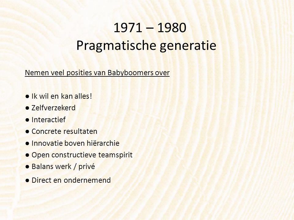 1971 – 1980 Pragmatische generatie Nemen veel posities van Babyboomers over ● Ik wil en kan alles! ● Zelfverzekerd ● Interactief ● Concrete resultaten