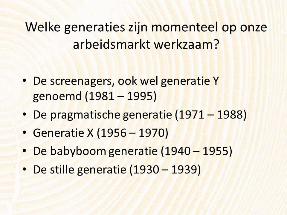 Welke generaties zijn momenteel op onze arbeidsmarkt werkzaam? De screenagers, ook wel generatie Y genoemd (1981 – 1995) De pragmatische generatie (19