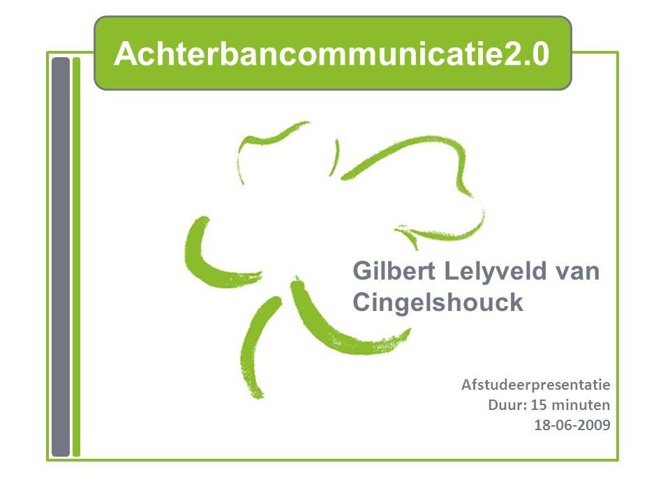 Achterbancommunicatie2.0 Gilbert Lelyveld van Cingelshouck Afstudeerpresentatie Duur: 15 minuten 18-06-2009