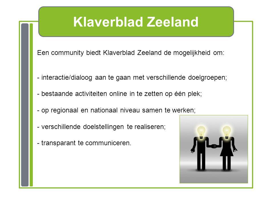 Klaverblad Zeeland Een community biedt Klaverblad Zeeland de mogelijkheid om: - interactie/dialoog aan te gaan met verschillende doelgroepen; - bestaande activiteiten online in te zetten op één plek; - op regionaal en nationaal niveau samen te werken; - verschillende doelstellingen te realiseren; - transparant te communiceren.