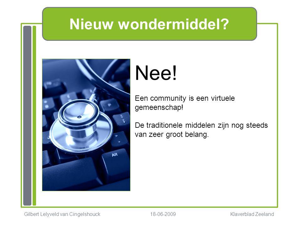 Nieuw wondermiddel? Gilbert Lelyveld van Cingelshouck 18-06-2009 Klaverblad Zeeland Nee! Een community is een virtuele gemeenschap! De traditionele mi