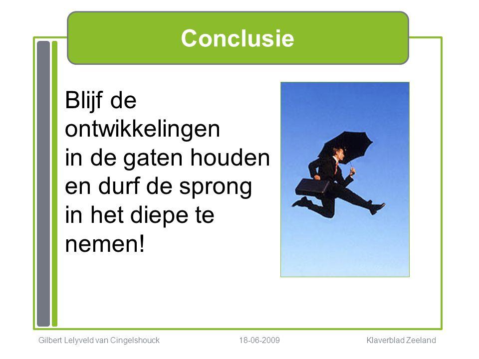 Conclusie Gilbert Lelyveld van Cingelshouck 18-06-2009 Klaverblad Zeeland Blijf de ontwikkelingen in de gaten houden en durf de sprong in het diepe te nemen!