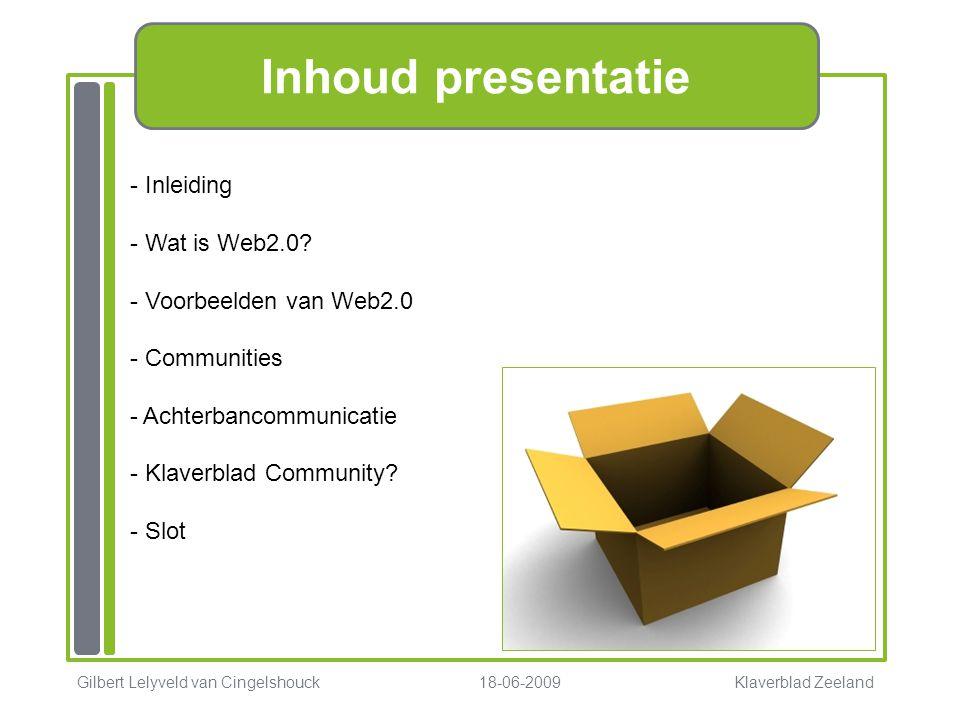 Inhoud presentatie - Inleiding - Wat is Web2.0? - Voorbeelden van Web2.0 - Communities - Achterbancommunicatie - Klaverblad Community? - Slot Gilbert
