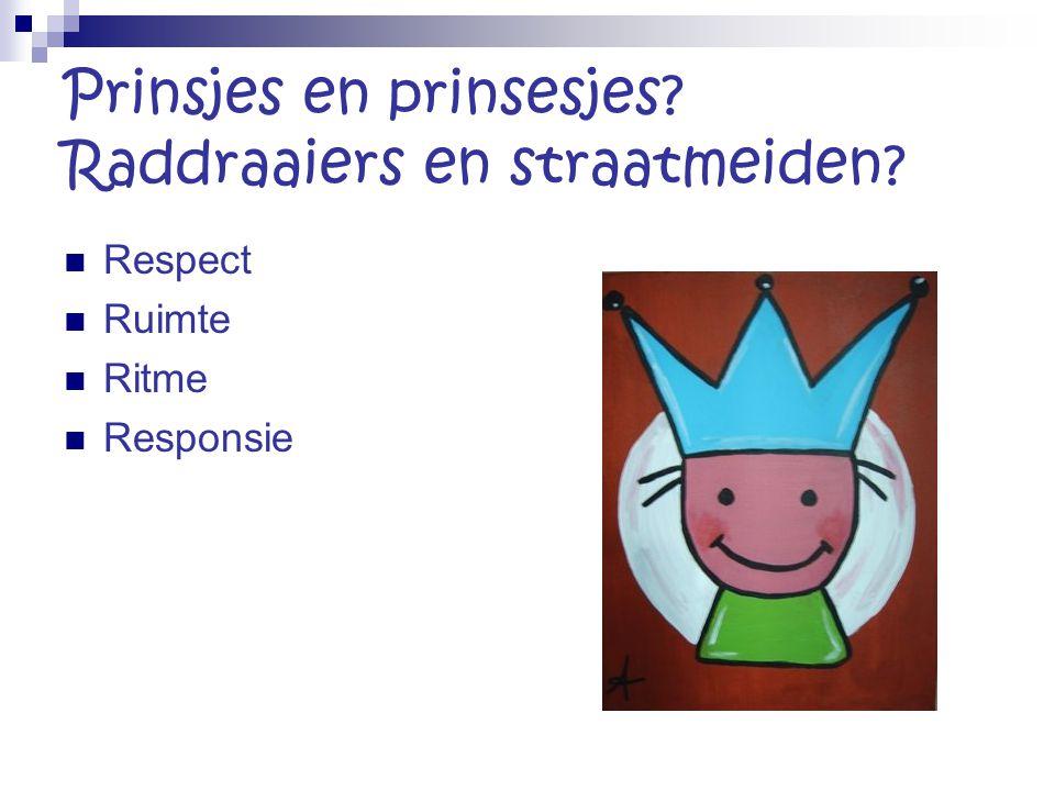 Prinsjes en prinsesjes? Raddraaiers en straatmeiden? Respect Ruimte Ritme Responsie