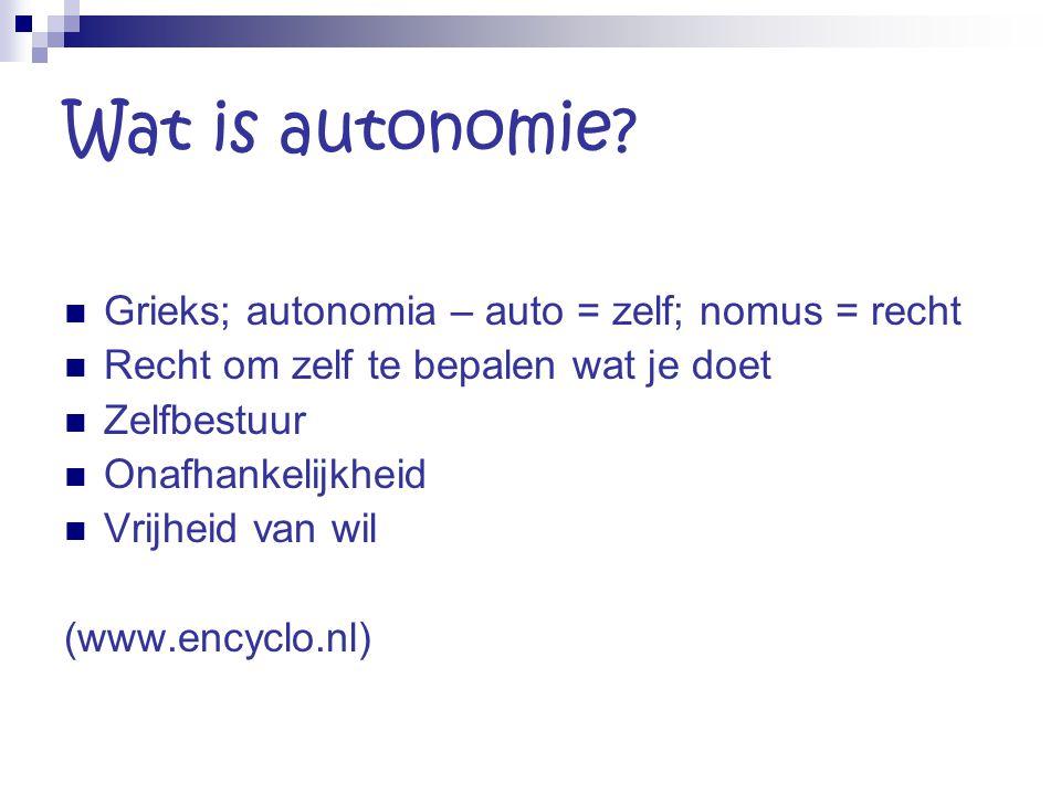 Wat is autonomie? Grieks; autonomia – auto = zelf; nomus = recht Recht om zelf te bepalen wat je doet Zelfbestuur Onafhankelijkheid Vrijheid van wil (