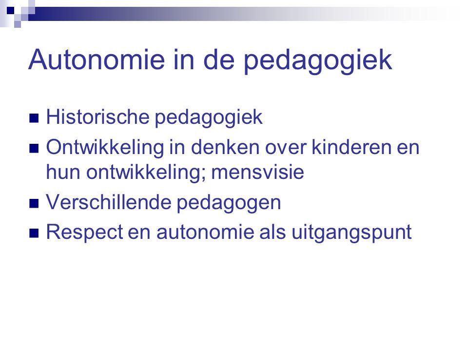 Autonomie in de pedagogiek Historische pedagogiek Ontwikkeling in denken over kinderen en hun ontwikkeling; mensvisie Verschillende pedagogen Respect