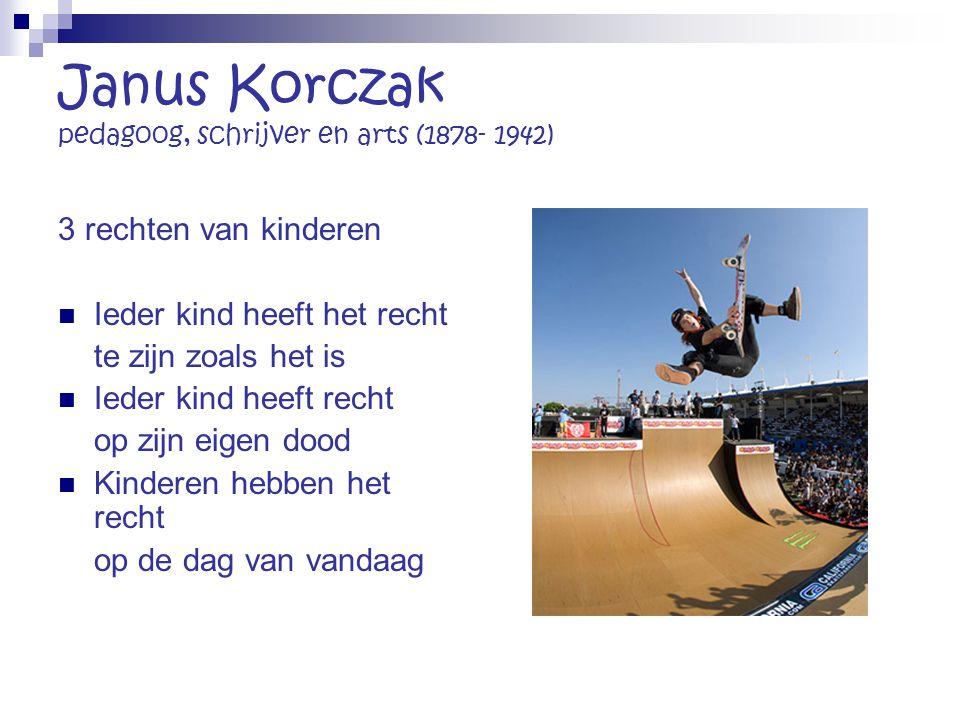 Janus Korczak pedagoog, schrijver en arts (1878- 1942) 3 rechten van kinderen Ieder kind heeft het recht te zijn zoals het is Ieder kind heeft recht o