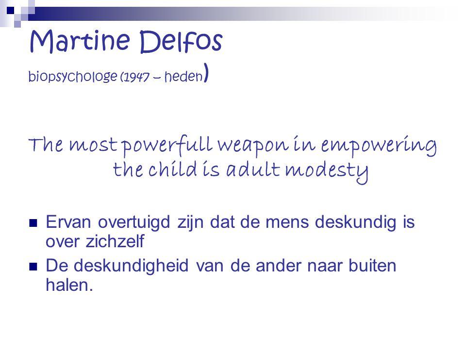 Martine Delfos biopsychologe (1947 – heden ) The most powerfull weapon in empowering the child is adult modesty Ervan overtuigd zijn dat de mens desku