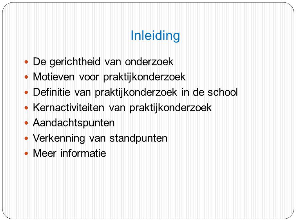 Inleiding De gerichtheid van onderzoek Motieven voor praktijkonderzoek Definitie van praktijkonderzoek in de school Kernactiviteiten van praktijkonder