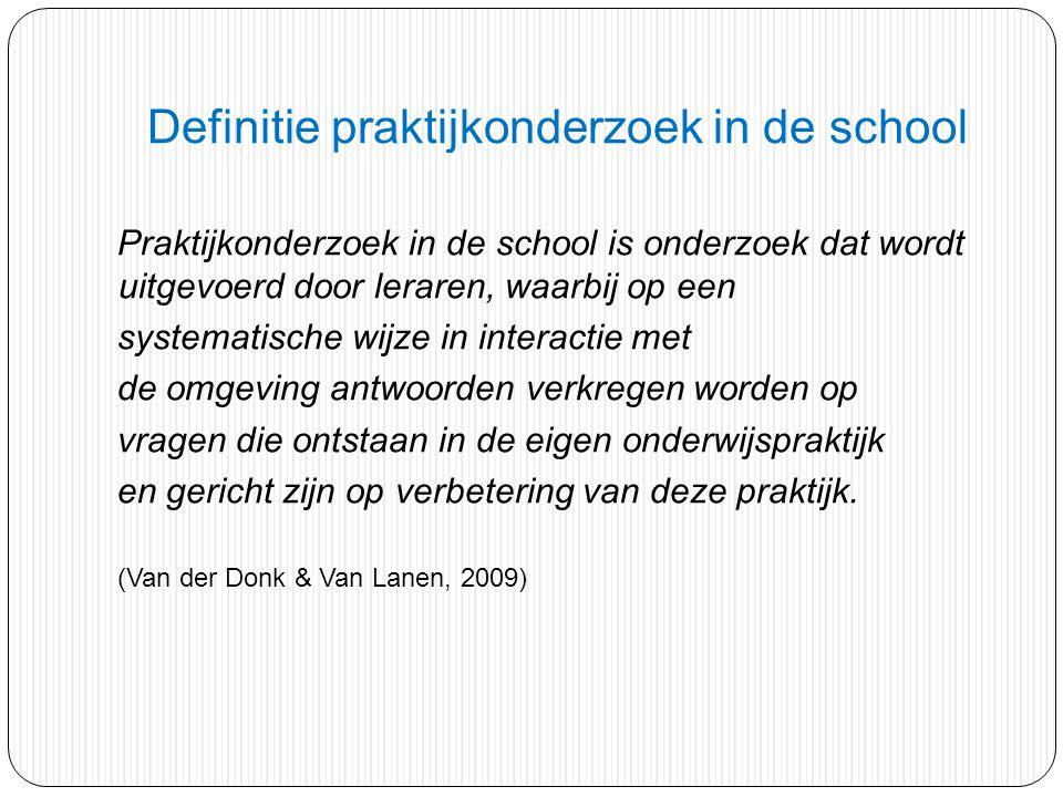Definitie praktijkonderzoek in de school Praktijkonderzoek in de school is onderzoek dat wordt uitgevoerd door leraren, waarbij op een systematische w