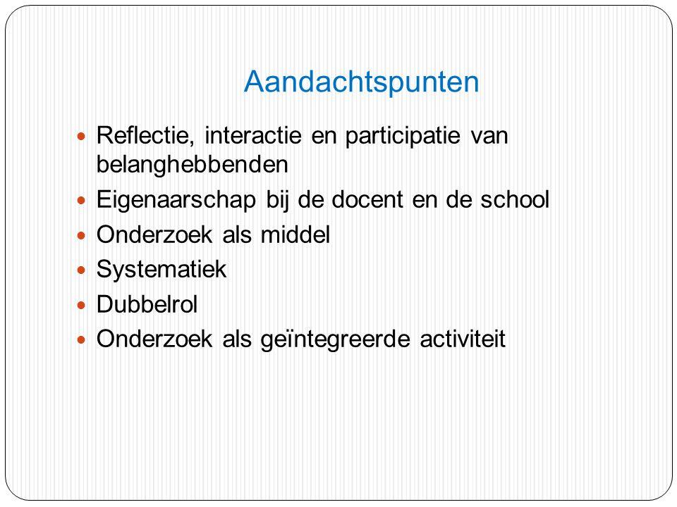 Aandachtspunten Reflectie, interactie en participatie van belanghebbenden Eigenaarschap bij de docent en de school Onderzoek als middel Systematiek Du