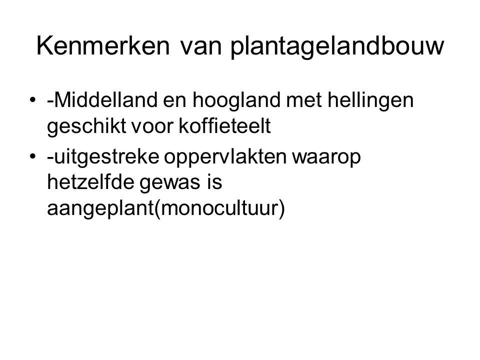 Kenmerken van plantagelandbouw -Middelland en hoogland met hellingen geschikt voor koffieteelt -uitgestreke oppervlakten waarop hetzelfde gewas is aan