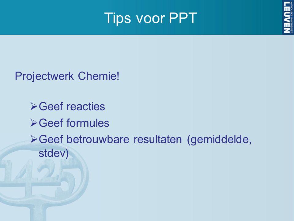 Tips voor PPT Projectwerk Chemie!  Geef reacties  Geef formules  Geef betrouwbare resultaten (gemiddelde, stdev)