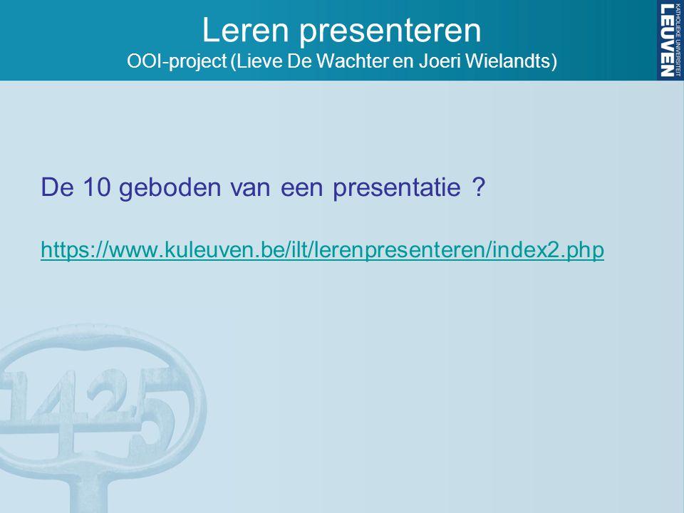 De 10 geboden van een presentatie ? https://www.kuleuven.be/ilt/lerenpresenteren/index2.php Leren presenteren OOI-project (Lieve De Wachter en Joeri W