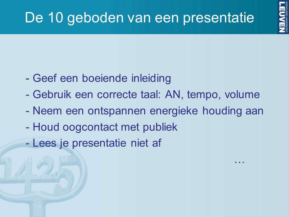 De 10 geboden van een presentatie - Geef een boeiende inleiding - Gebruik een correcte taal: AN, tempo, volume - Neem een ontspannen energieke houding
