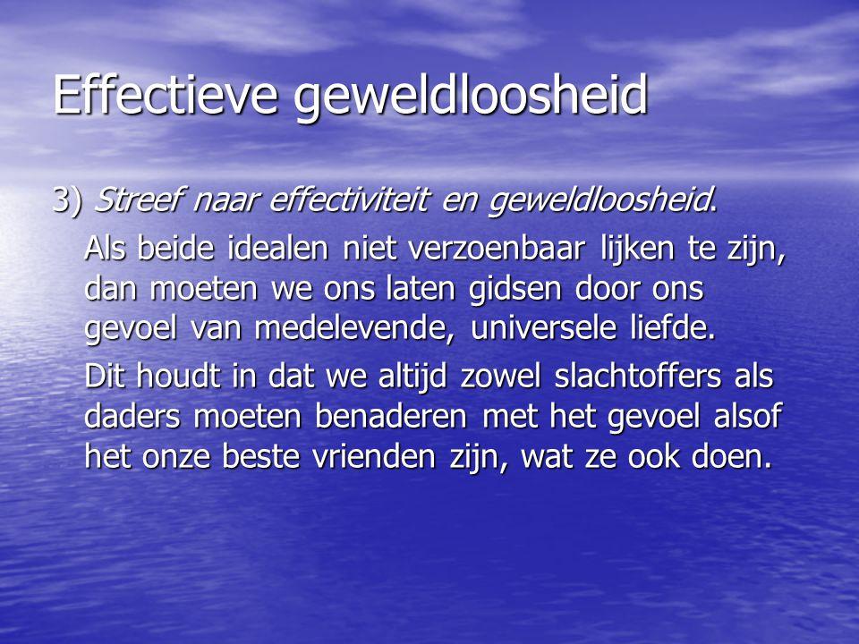 Effectieve geweldloosheid 3) Streef naar effectiviteit en geweldloosheid. Als beide idealen niet verzoenbaar lijken te zijn, dan moeten we ons laten g
