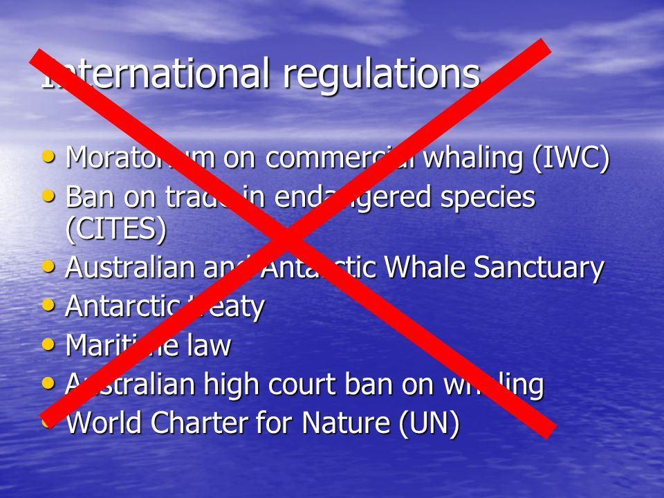 International regulations Moratorium on commercial whaling (IWC) Moratorium on commercial whaling (IWC) Ban on trade in endangered species (CITES) Ban