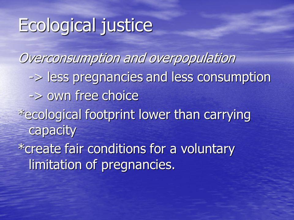 Ecological justice Overconsumption and overpopulation -> less pregnancies and less consumption -> own free choice *ecological footprint lower than car