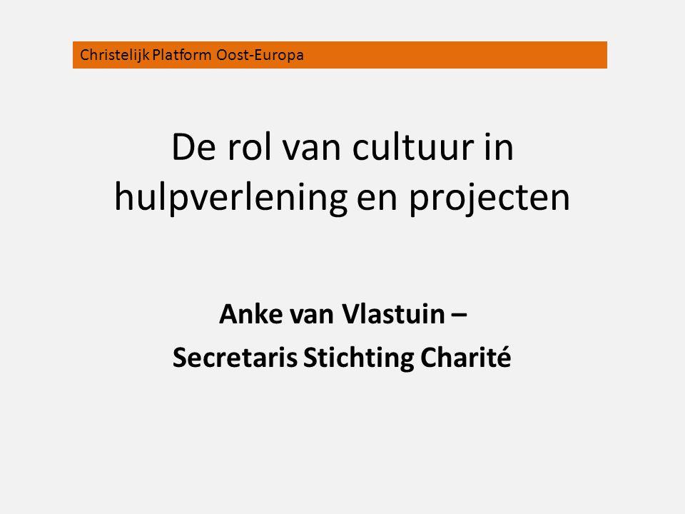 De rol van cultuur in hulpverlening en projecten Anke van Vlastuin – Secretaris Stichting Charité Christelijk Platform Oost-Europa