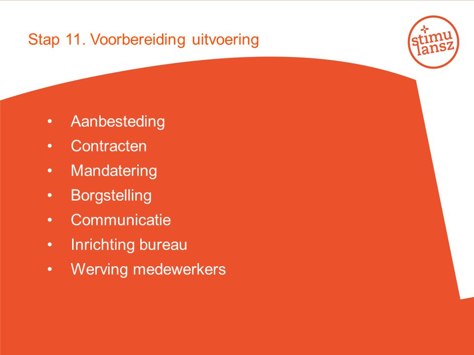 Stap 11. Voorbereiding uitvoering Aanbesteding Contracten Mandatering Borgstelling Communicatie Inrichting bureau Werving medewerkers