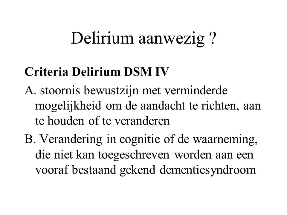 Delirium aanwezig ? Criteria Delirium DSM IV A. stoornis bewustzijn met verminderde mogelijkheid om de aandacht te richten, aan te houden of te verand