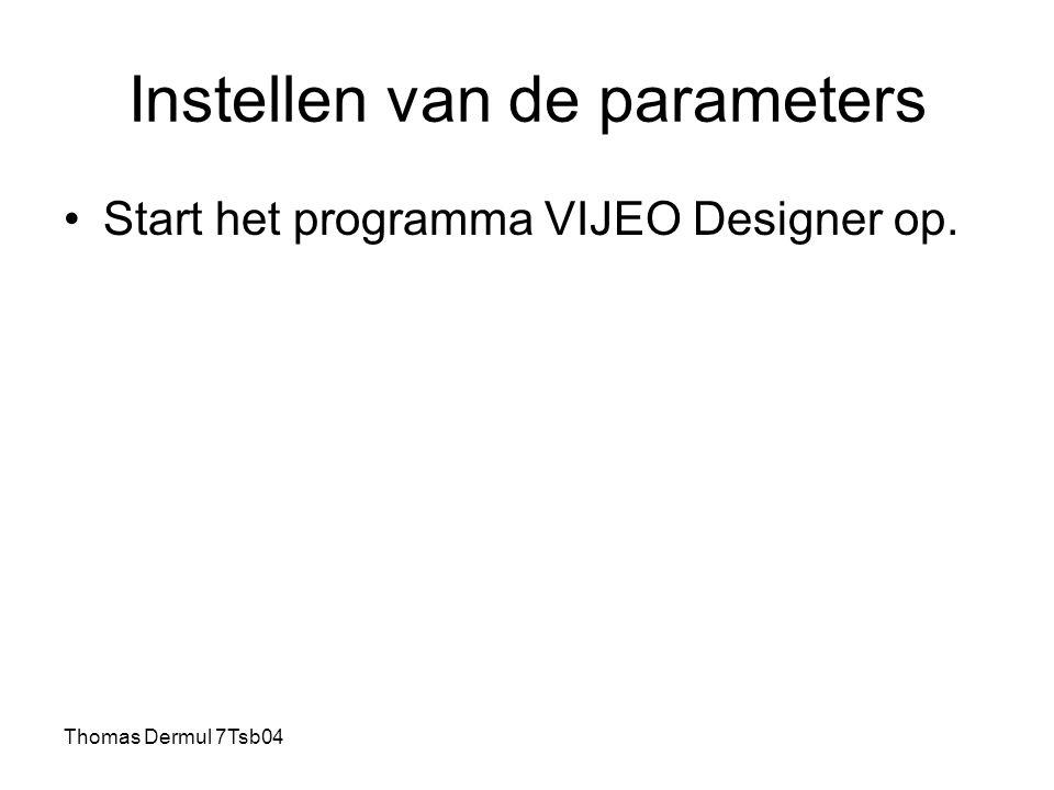 Thomas Dermul 7Tsb04 Instellen van de parameters Start het programma VIJEO Designer op.
