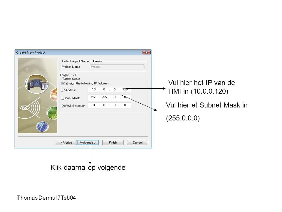 Thomas Dermul 7Tsb04 Vul hier het IP van de HMI in (10.0.0.120) Vul hier et Subnet Mask in (255.0.0.0) Klik daarna op volgende