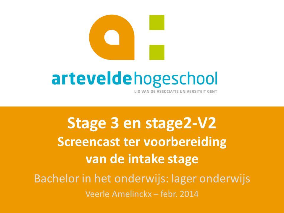 Stage 3 en stage2-V2 Screencast ter voorbereiding van de intake stage Bachelor in het onderwijs: lager onderwijs Veerle Amelinckx – febr. 2014