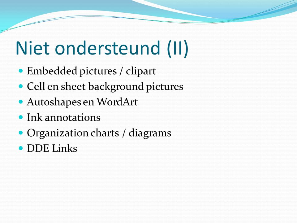 Niet ondersteund (II) Embedded pictures / clipart Cell en sheet background pictures Autoshapes en WordArt Ink annotations Organization charts / diagrams DDE Links
