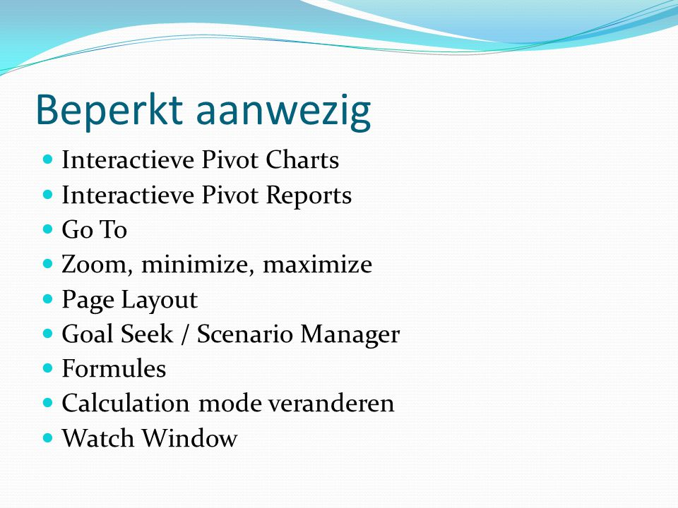 Beperkt aanwezig Interactieve Pivot Charts Interactieve Pivot Reports Go To Zoom, minimize, maximize Page Layout Goal Seek / Scenario Manager Formules Calculation mode veranderen Watch Window