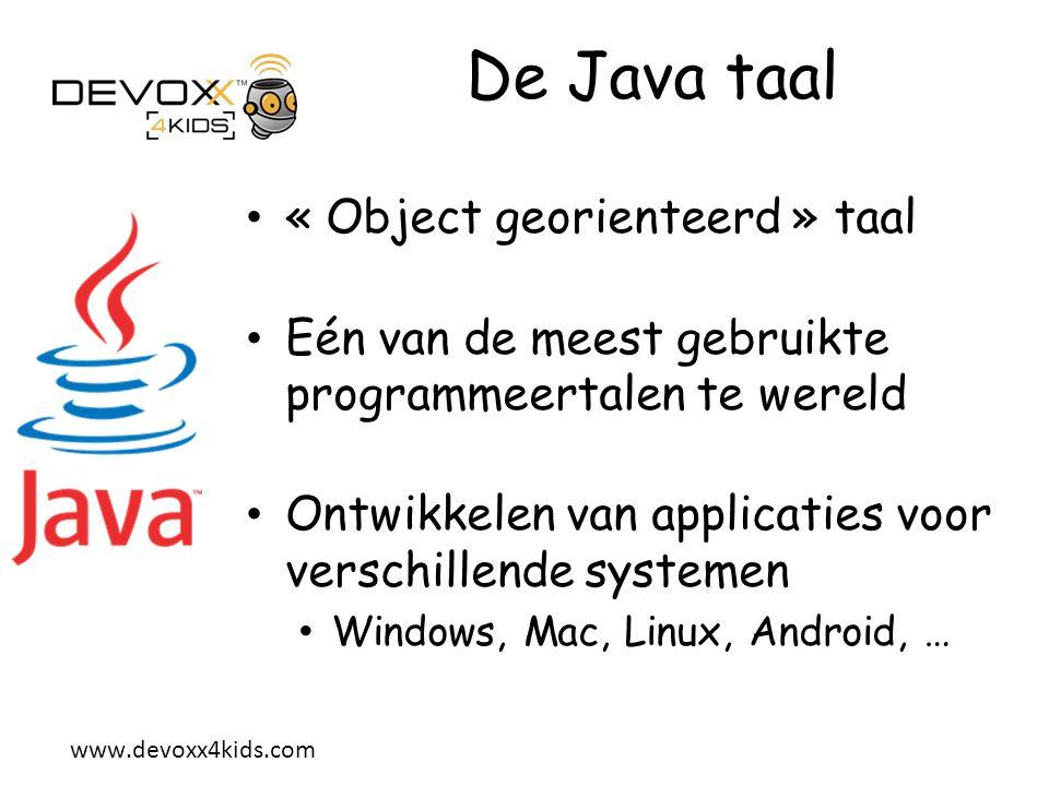 www.devoxx4kids.com « Object Georienteerd » Java applicaties bestaan uit « Objecten » Elk Object bestaat uit 2 delen: zijn eigenschappen zijn « gedrag », de acties die het object kan doen