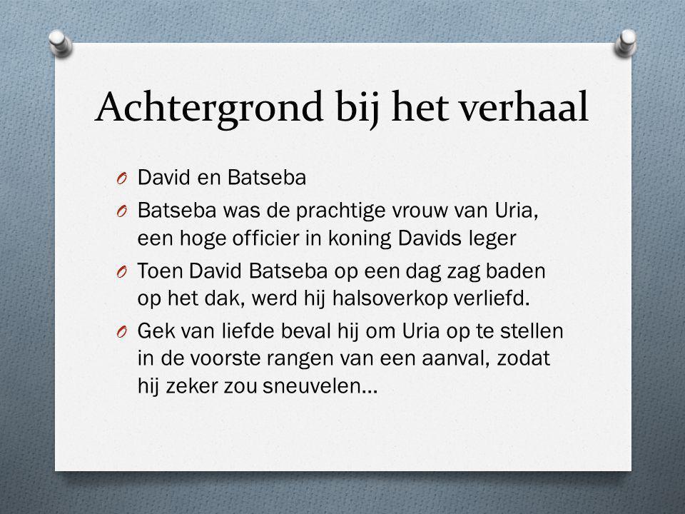 Achtergrond bij het verhaal O David en Batseba O Batseba was de prachtige vrouw van Uria, een hoge officier in koning Davids leger O Toen David Batseb