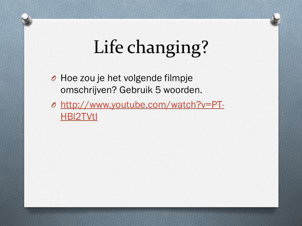 Life changing? O Hoe zou je het volgende filmpje omschrijven? Gebruik 5 woorden. O http://www.youtube.com/watch?v=PT- HBl2TVtI http://www.youtube.com/