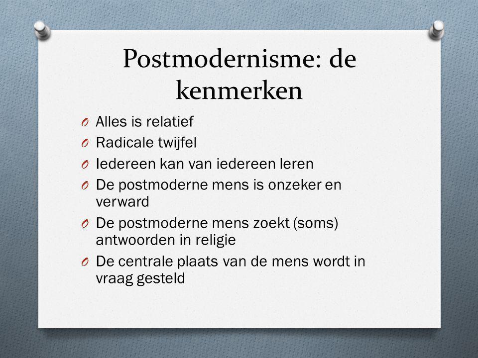 Postmodernisme: de kenmerken O Alles is relatief O Radicale twijfel O Iedereen kan van iedereen leren O De postmoderne mens is onzeker en verward O De