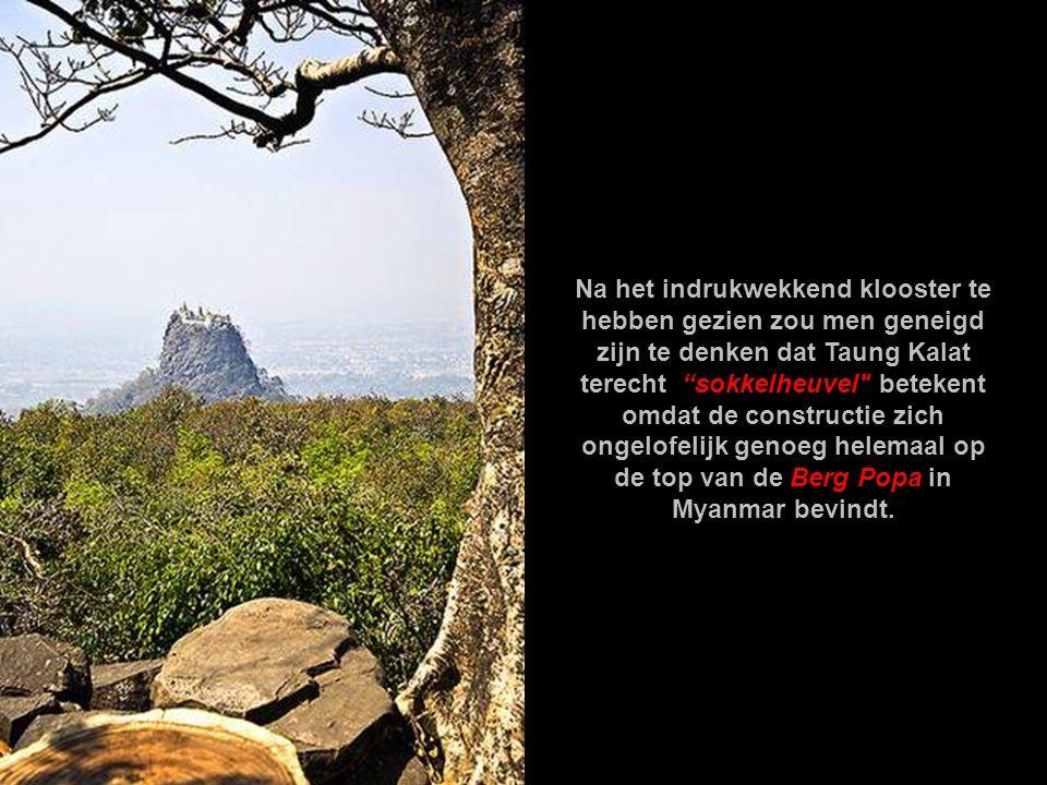 Na het indrukwekkend klooster te hebben gezien zou men geneigd zijn te denken dat Taung Kalat terecht sokkelheuvel betekent omdat de constructie zich ongelofelijk genoeg helemaal op de top van de Berg Popa in Myanmar bevindt.
