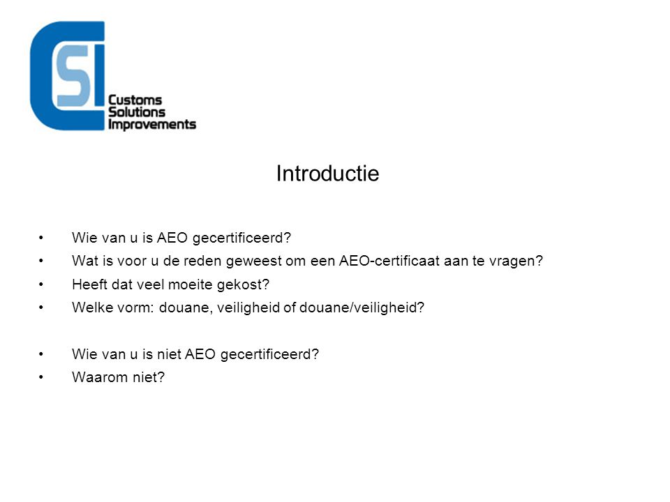 Introductie Wie van u is AEO gecertificeerd? Wat is voor u de reden geweest om een AEO-certificaat aan te vragen? Heeft dat veel moeite gekost? Welke