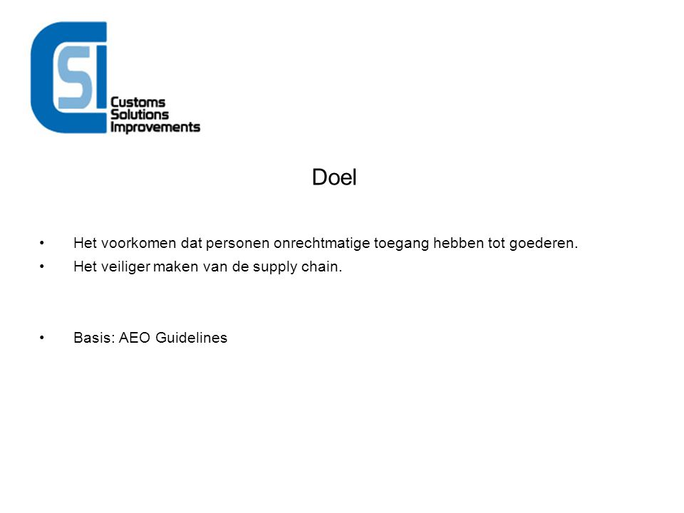 Doel Het voorkomen dat personen onrechtmatige toegang hebben tot goederen. Het veiliger maken van de supply chain. Basis: AEO Guidelines