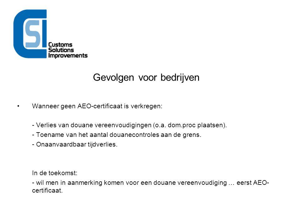 Gevolgen voor bedrijven Wanneer geen AEO-certificaat is verkregen: - Verlies van douane vereenvoudigingen (o.a. dom.proc plaatsen). - Toename van het
