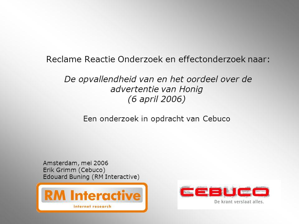 Reclame Reactie Onderzoek en effectonderzoek naar: De opvallendheid van en het oordeel over de advertentie van Honig (6 april 2006) Een onderzoek in opdracht van Cebuco Amsterdam, mei 2006 Erik Grimm (Cebuco) Edouard Buning (RM Interactive)