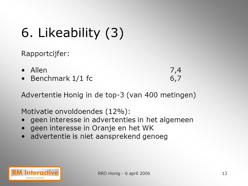 RRO Honig - 6 april 200613 6. Likeability (3) Rapportcijfer: Allen7,4 Benchmark 1/1 fc6,7 Advertentie Honig in de top-3 (van 400 metingen) Motivatie o